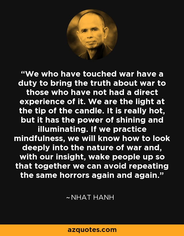 We who have touched war have a duty to bring the truth about war to those who have not had a direct experience of it. We are the light at the tip of the candle. It is really hot, but it has the power of shining and illuminating. If we practice mindfulness, we will know how to look deeply into the nature of war and, with our insight, wake people up so that together we can avoid repeating the same horrors again and again. - Nhat Hanh
