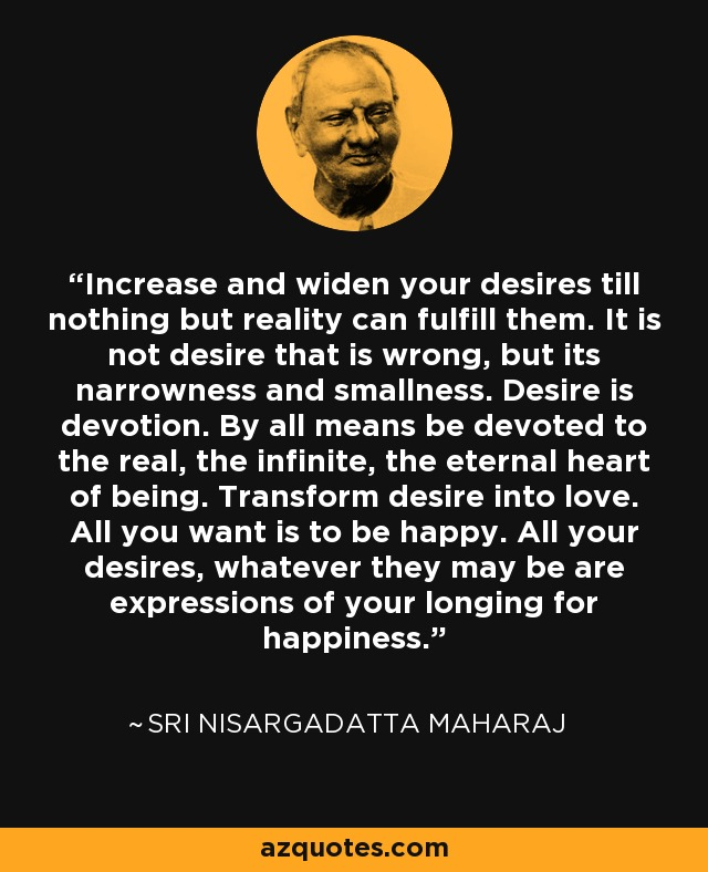 Increase and widen your desires till nothing but reality can fulfill them. It is not desire that is wrong, but its narrowness and smallness. Desire is devotion. By all means be devoted to the real, the infinite, the eternal heart of being. Transform desire into love. All you want is to be happy. All your desires, whatever they may be are expressions of your longing for happiness. - Sri Nisargadatta Maharaj