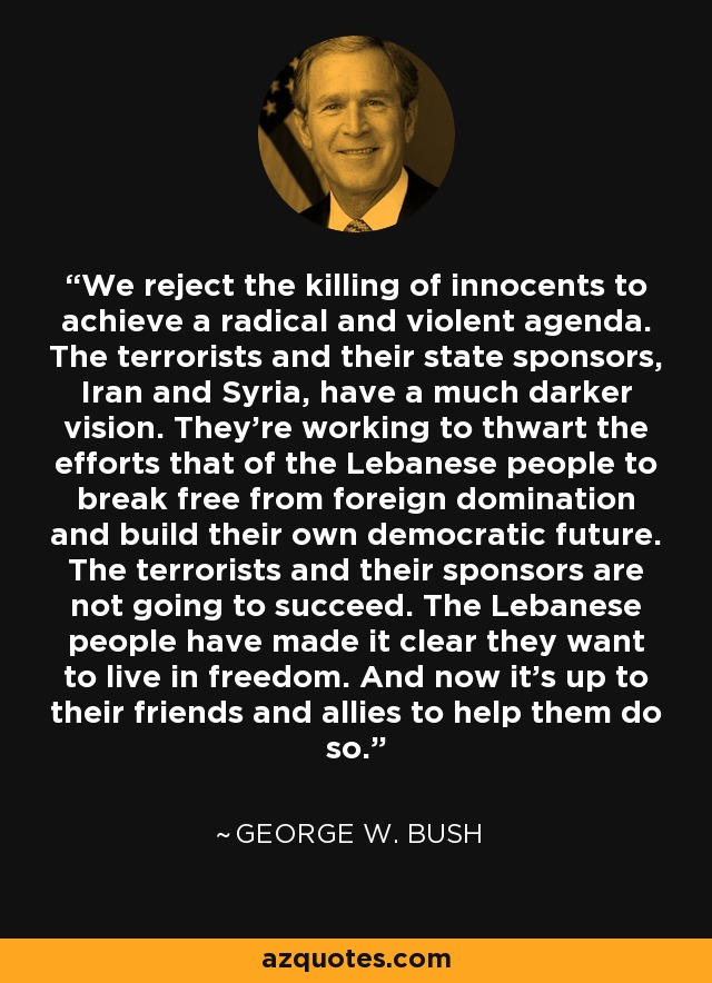 We reject the killing of innocents to achieve a radical and violent agenda. The terrorists and their state sponsors, Iran and Syria, have a much darker vision. They're working to thwart the efforts that of the Lebanese people to break free from foreign domination and build their own democratic future. The terrorists and their sponsors are not going to succeed. The Lebanese people have made it clear they want to live in freedom. And now it's up to their friends and allies to help them do so. - George W. Bush