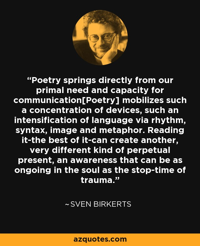 Poetry springs directly from our primal need and capacity for communication[Poetry] mobilizes such a concentration of devices, such an intensification of language via rhythm, syntax, image and metaphor. Reading it-the best of it-can create another, very different kind of perpetual present, an awareness that can be as ongoing in the soul as the stop-time of trauma. - Sven Birkerts