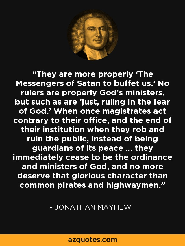 They are more properly 'The Messengers of Satan to buffet us.' No rulers are properly God's ministers, but such as are 'just, ruling in the fear of God.' When once magistrates act contrary to their office, and the end of their institution when they rob and ruin the public, instead of being guardians of its peace … they immediately cease to be the ordinance and ministers of God, and no more deserve that glorious character than common pirates and highwaymen. - Jonathan Mayhew