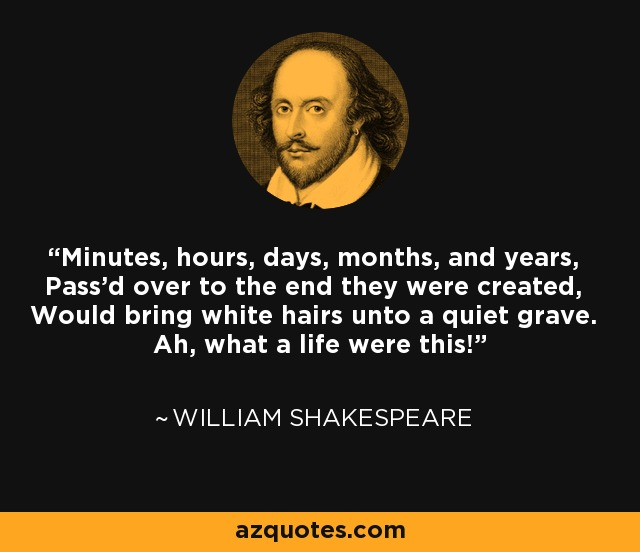 Minutes, hours, days, months, and years, Pass'd over to the end they were created, Would bring white hairs unto a quiet grave. Ah, what a life were this! - William Shakespeare