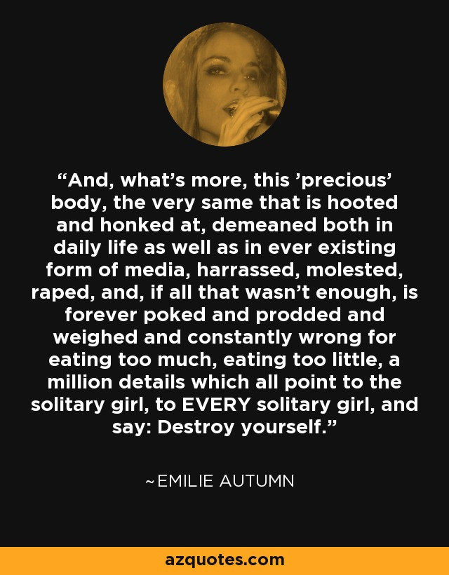 And, what's more, this 'precious' body, the very same that is hooted and honked at, demeaned both in daily life as well as in ever existing form of media, harrassed, molested, raped, and, if all that wasn't enough, is forever poked and prodded and weighed and constantly wrong for eating too much, eating too little, a million details which all point to the solitary girl, to EVERY solitary girl, and say: Destroy yourself. - Emilie Autumn