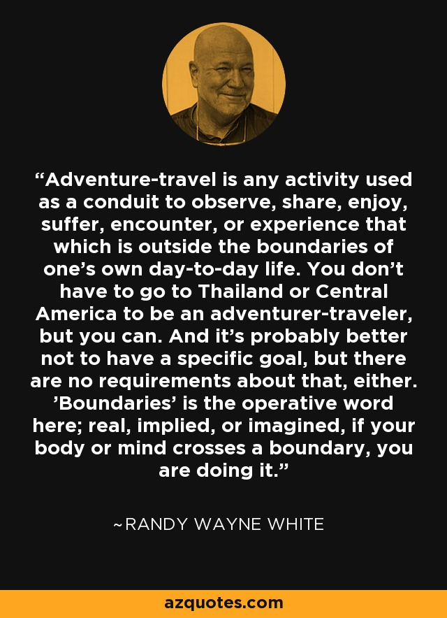 Adventure-travel is any activity used as a conduit to observe, share, enjoy, suffer, encounter, or experience that which is outside the boundaries of one's own day-to-day life. You don't have to go to Thailand or Central America to be an adventurer-traveler, but you can. And it's probably better not to have a specific goal, but there are no requirements about that, either. 'Boundaries' is the operative word here; real, implied, or imagined, if your body or mind crosses a boundary, you are doing it. - Randy Wayne White