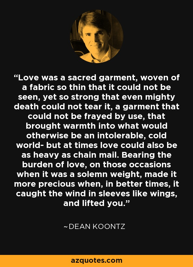 Love was a sacred garment, woven of a fabric so thin that it could not be seen, yet so strong that even mighty death could not tear it, a garment that could not be frayed by use, that brought warmth into what would otherwise be an intolerable, cold world- but at times love could also be as heavy as chain mail. Bearing the burden of love, on those occasions when it was a solemn weight, made it more precious when, in better times, it caught the wind in sleeves like wings, and lifted you. - Dean Koontz