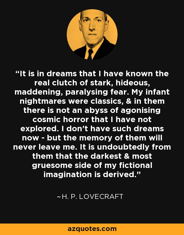 It is in dreams that I have known the real clutch of stark, hideous, maddening, paralysing fear. My infant nightmares were classics, & in them there is not an abyss of agonising cosmic horror that I have not explored. I don't have such dreams now - but the memory of them will never leave me. It is undoubtedly from them that the darkest & most gruesome side of my fictional imagination is derived. - H. P. Lovecraft