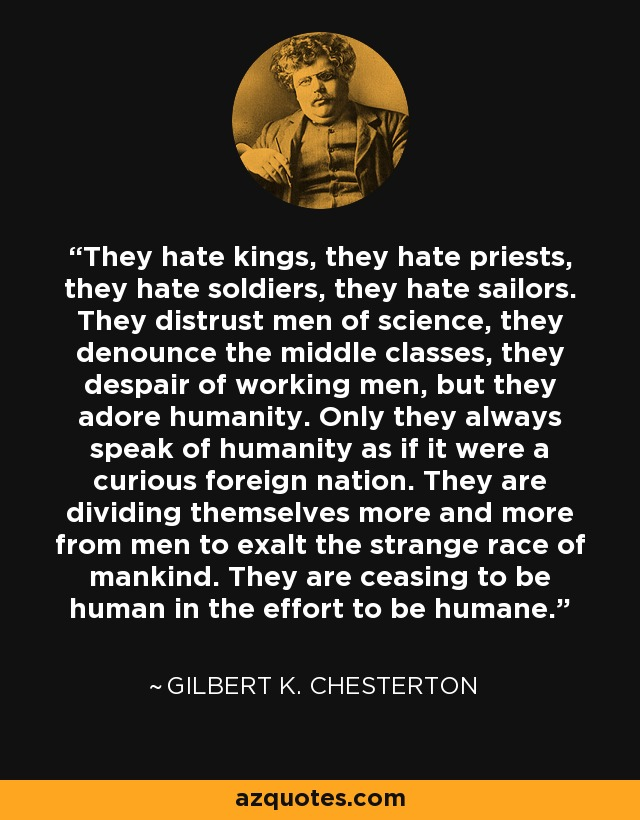 They hate kings, they hate priests, they hate soldiers, they hate sailors. They distrust men of science, they denounce the middle classes, they despair of working men, but they adore humanity. Only they always speak of humanity as if it were a curious foreign nation. They are dividing themselves more and more from men to exalt the strange race of mankind. They are ceasing to be human in the effort to be humane. - Gilbert K. Chesterton