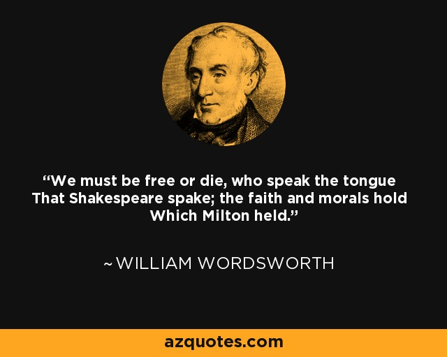 We must be free or die, who speak the tongue That Shakespeare spake; the faith and morals hold Which Milton held. - William Wordsworth