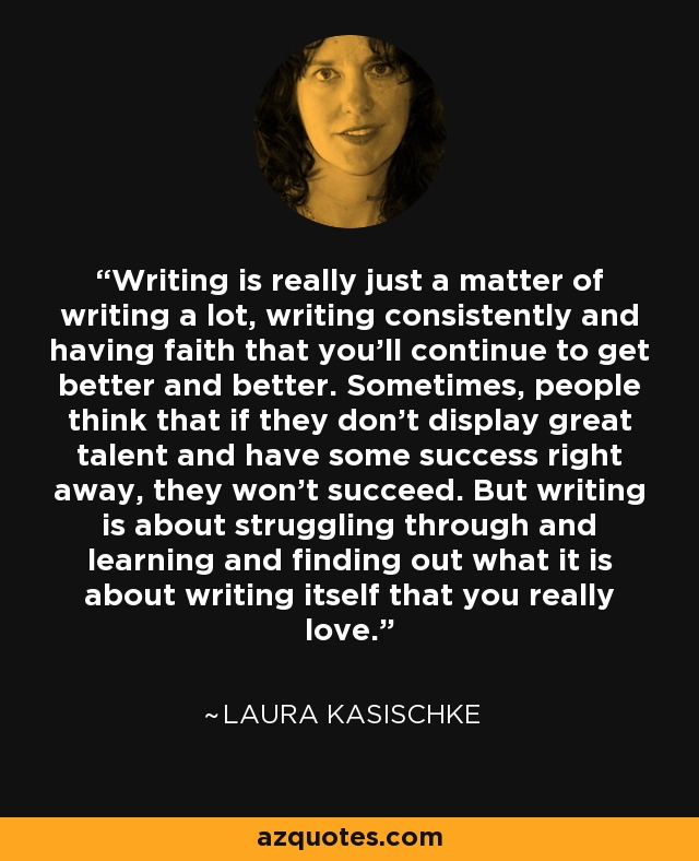 Writing is really just a matter of writing a lot, writing consistently and having faith that you'll continue to get better and better. Sometimes, people think that if they don't display great talent and have some success right away, they won't succeed. But writing is about struggling through and learning and finding out what it is about writing itself that you really love. - Laura Kasischke