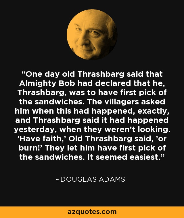 One day old Thrashbarg said that Almighty Bob had declared that he, Thrashbarg, was to have first pick of the sandwiches. The villagers asked him when this had happened, exactly, and Thrashbarg said it had happened yesterday, when they weren't looking. 'Have faith,' Old Thrashbarg said, 'or burn!' They let him have first pick of the sandwiches. It seemed easiest. - Douglas Adams