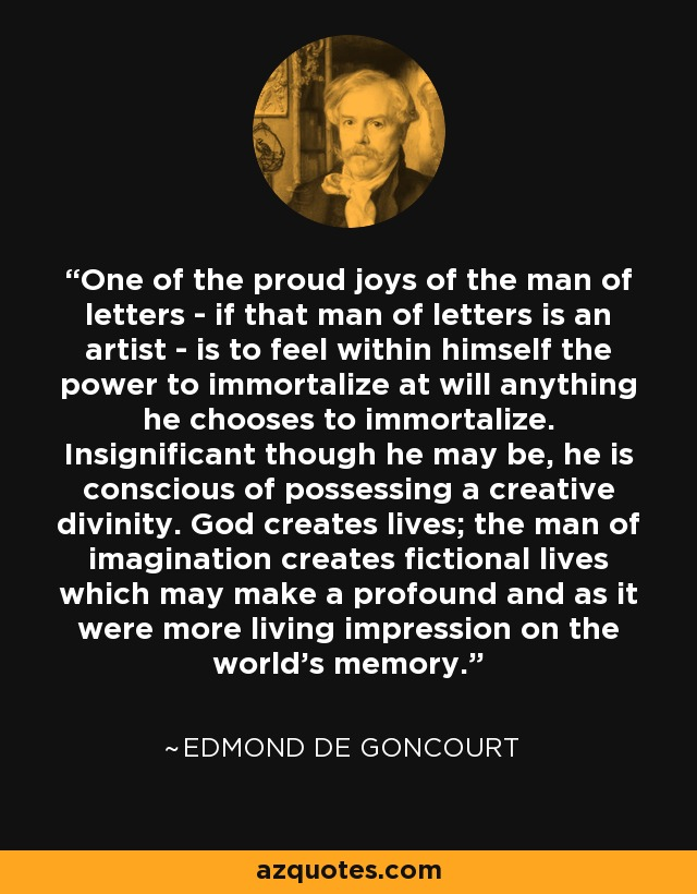 One of the proud joys of the man of letters - if that man of letters is an artist - is to feel within himself the power to immortalize at will anything he chooses to immortalize. Insignificant though he may be, he is conscious of possessing a creative divinity. God creates lives; the man of imagination creates fictional lives which may make a profound and as it were more living impression on the world's memory. - Edmond de Goncourt