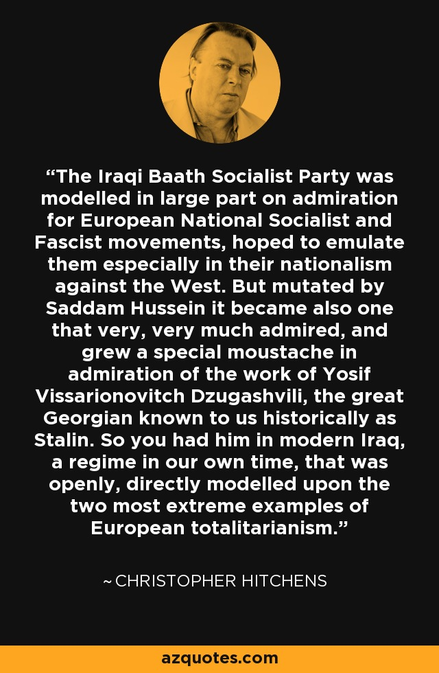 The Iraqi Baath Socialist Party was modelled in large part on admiration for European National Socialist and Fascist movements, hoped to emulate them especially in their nationalism against the West. But mutated by Saddam Hussein it became also one that very, very much admired, and grew a special moustache in admiration of the work of Yosif Vissarionovitch Dzugashvili, the great Georgian known to us historically as Stalin. So you had him in modern Iraq, a regime in our own time, that was openly, directly modelled upon the two most extreme examples of European totalitarianism. - Christopher Hitchens