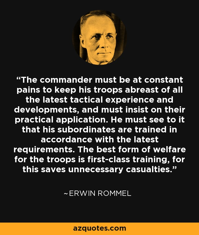 The commander must be at constant pains to keep his troops abreast of all the latest tactical experience and developments, and must insist on their practical application. He must see to it that his subordinates are trained in accordance with the latest requirements. The best form of welfare for the troops is first-class training, for this saves unnecessary casualties. - Erwin Rommel