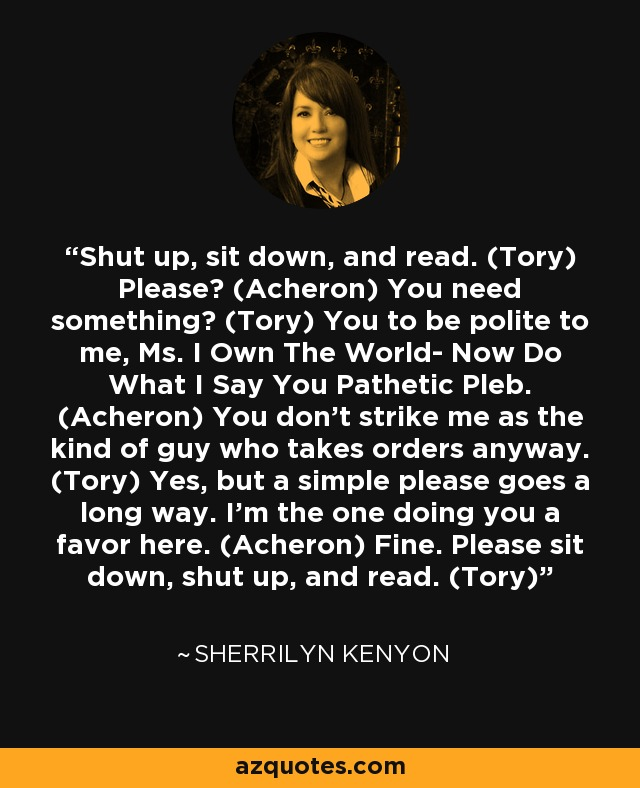 Shut up, sit down, and read. (Tory) Please? (Acheron) You need something? (Tory) You to be polite to me, Ms. I Own The World- Now Do What I Say You Pathetic Pleb. (Acheron) You don't strike me as the kind of guy who takes orders anyway. (Tory) Yes, but a simple please goes a long way. I'm the one doing you a favor here. (Acheron) Fine. Please sit down, shut up, and read. (Tory) - Sherrilyn Kenyon