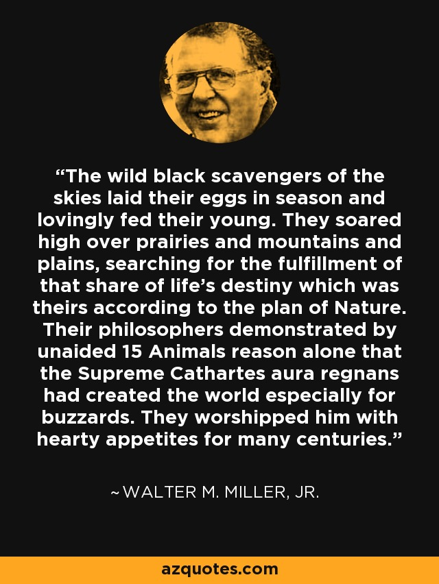 The wild black scavengers of the skies laid their eggs in season and lovingly fed their young. They soared high over prairies and mountains and plains, searching for the fulfillment of that share of life's destiny which was theirs according to the plan of Nature. Their philosophers demonstrated by unaided 15 Animals reason alone that the Supreme Cathartes aura regnans had created the world especially for buzzards. They worshipped him with hearty appetites for many centuries. - Walter M. Miller, Jr.