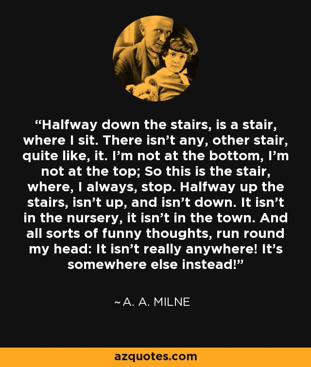 Halfway down the stairs, is a stair, where I sit. There isn't any, other stair, quite like, it. I'm not at the bottom, I'm not at the top; So this is the stair, where, I always, stop. Halfway up the stairs, isn't up, and isn't down. It isn't in the nursery, it isn't in the town. And all sorts of funny thoughts, run round my head: It isn't really anywhere! It's somewhere else instead! - A. A. Milne