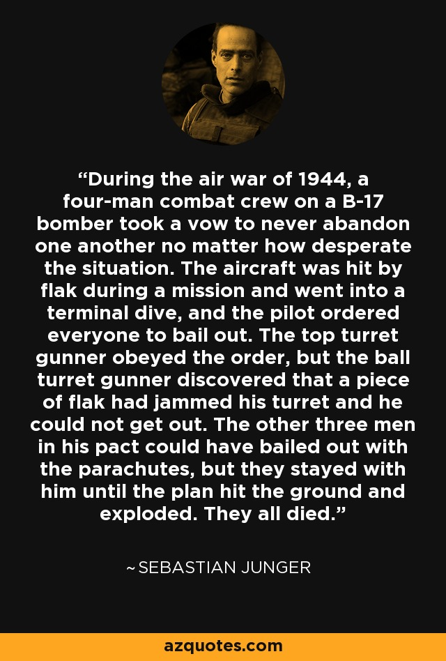 During the air war of 1944, a four-man combat crew on a B-17 bomber took a vow to never abandon one another no matter how desperate the situation. The aircraft was hit by flak during a mission and went into a terminal dive, and the pilot ordered everyone to bail out. The top turret gunner obeyed the order, but the ball turret gunner discovered that a piece of flak had jammed his turret and he could not get out. The other three men in his pact could have bailed out with the parachutes, but they stayed with him until the plan hit the ground and exploded. They all died. - Sebastian Junger