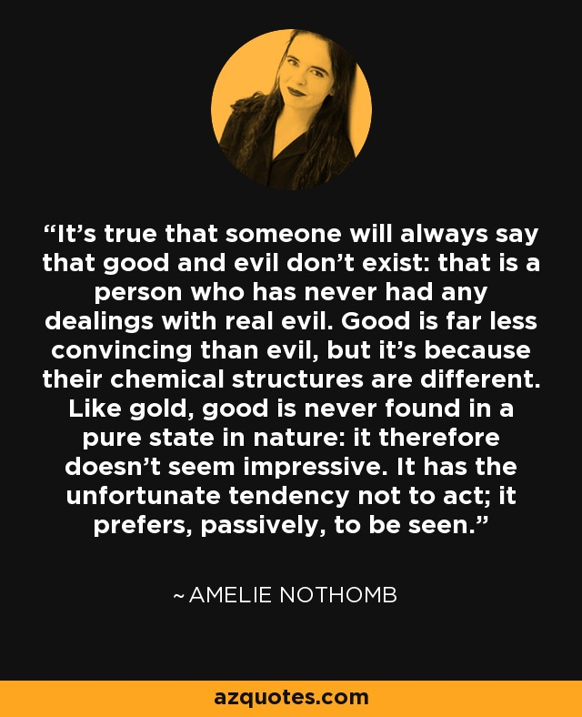 It's true that someone will always say that good and evil don't exist: that is a person who has never had any dealings with real evil. Good is far less convincing than evil, but it's because their chemical structures are different. Like gold, good is never found in a pure state in nature: it therefore doesn't seem impressive. It has the unfortunate tendency not to act; it prefers, passively, to be seen. - Amelie Nothomb