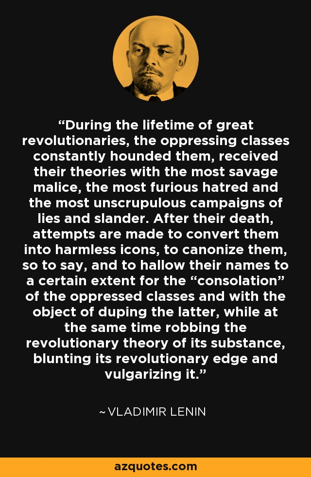 "During the lifetime of great revolutionaries, the oppressing classes constantly hounded them, received their theories with the most savage malice, the most furious hatred and the most unscrupulous campaigns of lies and slander. After their death, attempts are made to convert them into harmless icons, to canonize them, so to say, and to hallow their names to a certain extent for the ""consolation"" of the oppressed classes and with the object of duping the latter, while at the same time robbing the revolutionary theory of its substance, blunting its revolutionary edge and vulgarizing it. - Vladimir Lenin"