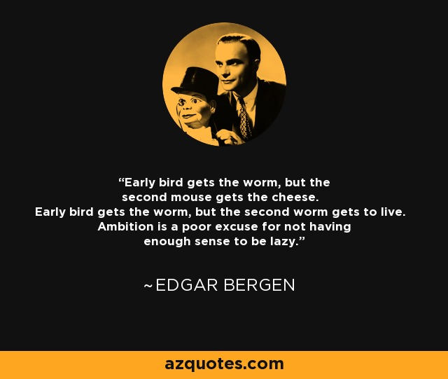 Early bird gets the worm, but the second mouse gets the cheese. Early bird gets the worm, but the second worm gets to live. Ambition is a poor excuse for not having enough sense to be lazy. - Edgar Bergen