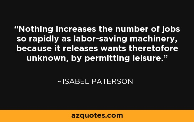 Nothing increases the number of jobs so rapidly as labor-saving machinery, because it releases wants theretofore unknown, by permitting leisure. - Isabel Paterson