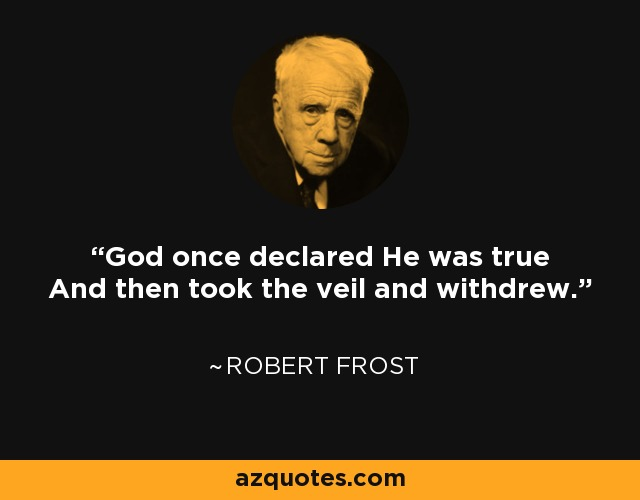 God once declared He was true And then took the veil and withdrew. - Robert Frost