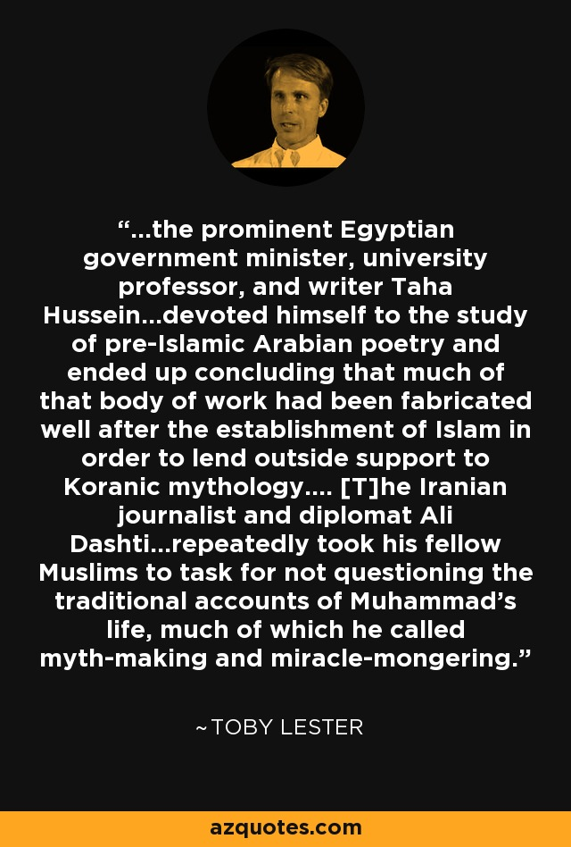 ...the prominent Egyptian government minister, university professor, and writer Taha Hussein...devoted himself to the study of pre-Islamic Arabian poetry and ended up concluding that much of that body of work had been fabricated well after the establishment of Islam in order to lend outside support to Koranic mythology.... [T]he Iranian journalist and diplomat Ali Dashti...repeatedly took his fellow Muslims to task for not questioning the traditional accounts of Muhammad's life, much of which he called myth-making and miracle-mongering. - Toby Lester