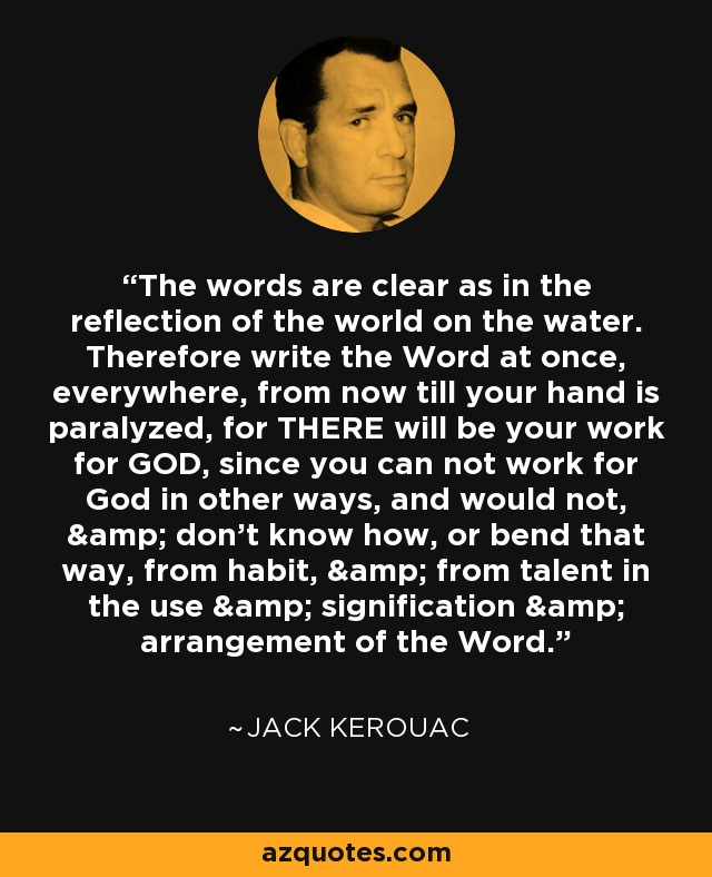 The words are clear as in the reflection of the world on the water. Therefore write the Word at once, everywhere, from now till your hand is paralyzed, for THERE will be your work for GOD, since you can not work for God in other ways, and would not, & don't know how, or bend that way, from habit, & from talent in the use & signification & arrangement of the Word. - Jack Kerouac