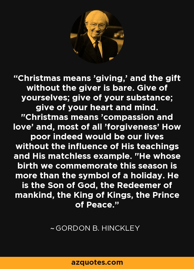 Christmas means 'giving,' and the gift without the giver is bare. Give of yourselves; give of your substance; give of your heart and mind.