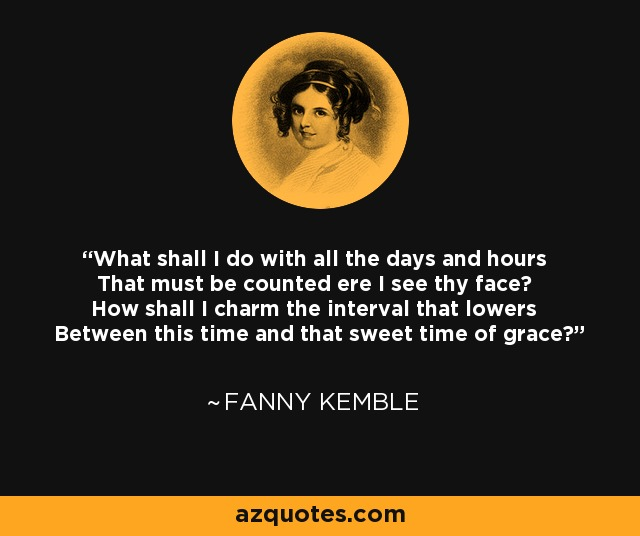 What shall I do with all the days and hours That must be counted ere I see thy face? How shall I charm the interval that lowers Between this time and that sweet time of grace? - Fanny Kemble