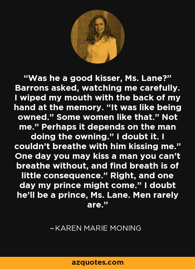 "Was he a good kisser, Ms. Lane?"" Barrons asked, watching me carefully. I wiped my mouth with the back of my hand at the memory. ""It was like being owned."" Some women like that."" Not me."" Perhaps it depends on the man doing the owning."" I doubt it. I couldn't breathe with him kissing me."" One day you may kiss a man you can't breathe without, and find breath is of little consequence."" Right, and one day my prince might come."" I doubt he'll be a prince, Ms. Lane. Men rarely are. - Karen Marie Moning"