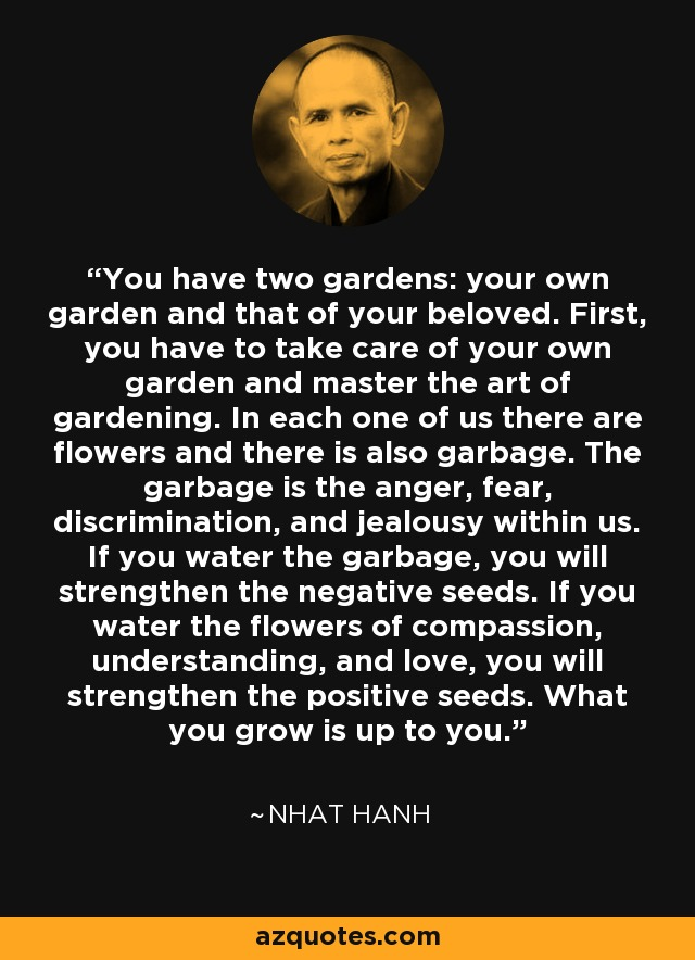 You have two gardens: your own garden and that of your beloved. First, you have to take care of your own garden and master the art of gardening. In each one of us there are flowers and there is also garbage. The garbage is the anger, fear, discrimination, and jealousy within us. If you water the garbage, you will strengthen the negative seeds. If you water the flowers of compassion, understanding, and love, you will strengthen the positive seeds. What you grow is up to you. - Nhat Hanh