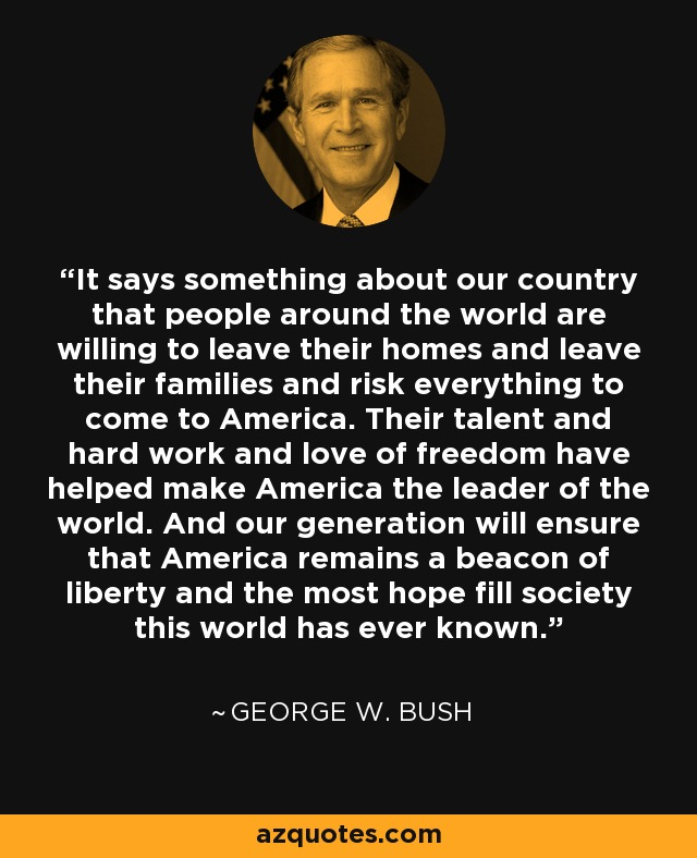 It says something about our country that people around the world are willing to leave their homes and leave their families and risk everything to come to America. Their talent and hard work and love of freedom have helped make America the leader of the world. And our generation will ensure that America remains a beacon of liberty and the most hope fill society this world has ever known. - George W. Bush