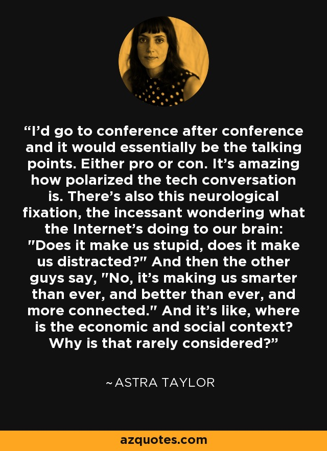 I'd go to conference after conference and it would essentially be the talking points. Either pro or con. It's amazing how polarized the tech conversation is. There's also this neurological fixation, the incessant wondering what the Internet's doing to our brain: