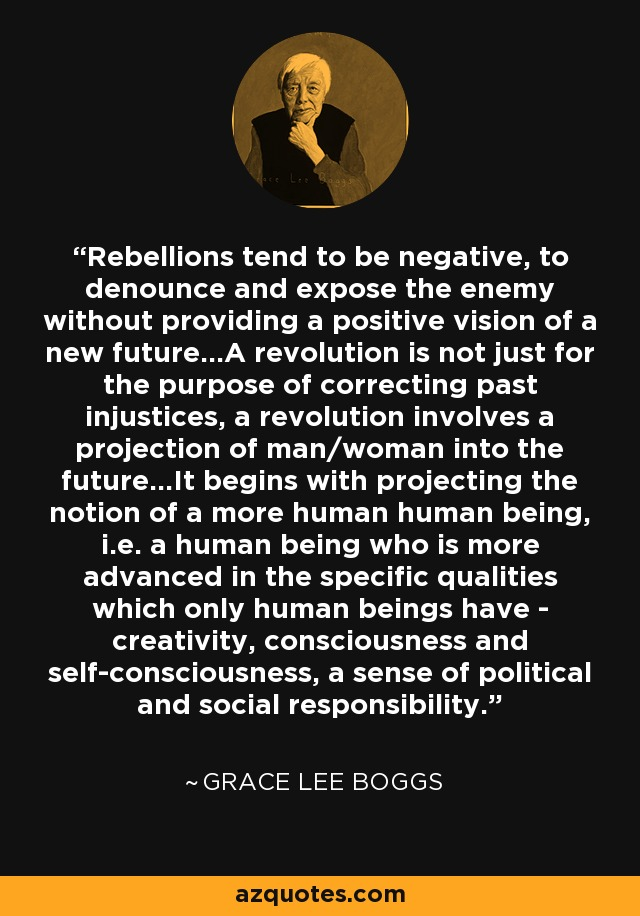 Rebellions tend to be negative, to denounce and expose the enemy without providing a positive vision of a new future...A revolution is not just for the purpose of correcting past injustices, a revolution involves a projection of man/woman into the future...It begins with projecting the notion of a more human human being, i.e. a human being who is more advanced in the specific qualities which only human beings have - creativity, consciousness and self-consciousness, a sense of political and social responsibility. - Grace Lee Boggs