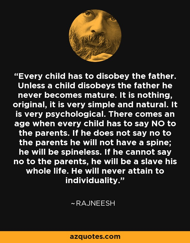 Every child has to disobey the father. Unless a child disobeys the father he never becomes mature. It is nothing, original, it is very simple and natural. It is very psychological. There comes an age when every child has to say NO to the parents. If he does not say no to the parents he will not have a spine; he will be spineless. If he cannot say no to the parents, he will be a slave his whole life. He will never attain to individuality. - Rajneesh