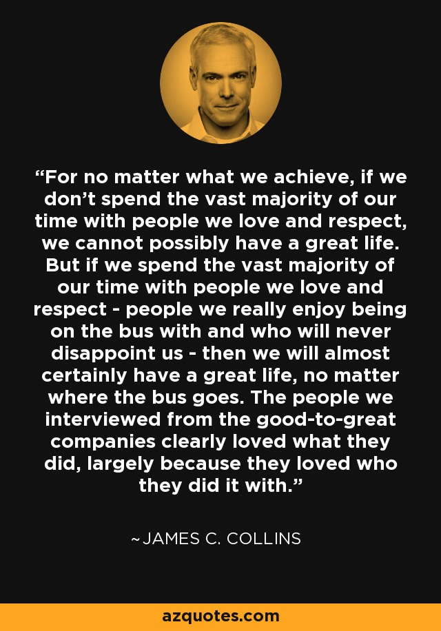 For no matter what we achieve, if we don't spend the vast majority of our time with people we love and respect, we cannot possibly have a great life. But if we spend the vast majority of our time with people we love and respect - people we really enjoy being on the bus with and who will never disappoint us - then we will almost certainly have a great life, no matter where the bus goes. The people we interviewed from the good-to-great companies clearly loved what they did, largely because they loved who they did it with. - James C. Collins