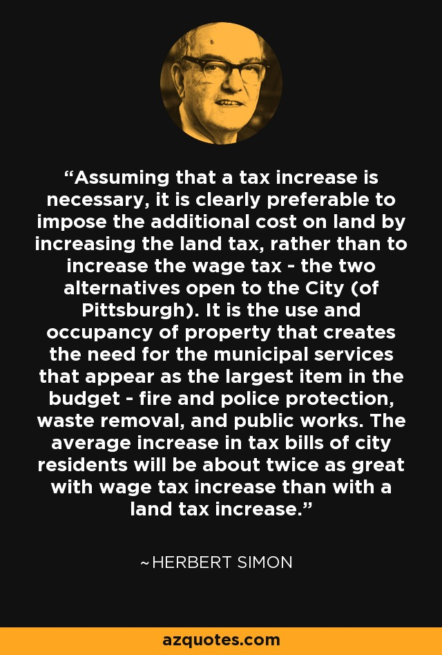 Assuming that a tax increase is necessary, it is clearly preferable to impose the additional cost on land by increasing the land tax, rather than to increase the wage tax - the two alternatives open to the City (of Pittsburgh). It is the use and occupancy of property that creates the need for the municipal services that appear as the largest item in the budget - fire and police protection, waste removal, and public works. The average increase in tax bills of city residents will be about twice as great with wage tax increase than with a land tax increase. - Herbert Simon