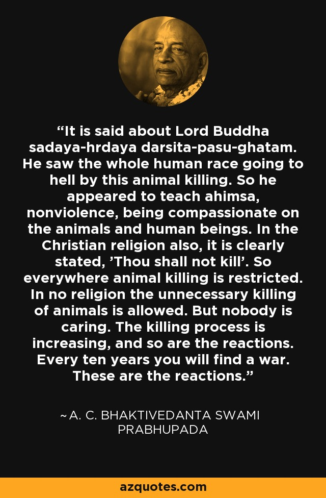 It is said about Lord Buddha sadaya-hrdaya darsita-pasu-ghatam. He saw the whole human race going to hell by this animal killing. So he appeared to teach ahimsa, nonviolence, being compassionate on the animals and human beings. In the Christian religion also, it is clearly stated, 'Thou shall not kill'. So everywhere animal killing is restricted. In no religion the unnecessary killing of animals is allowed. But nobody is caring. The killing process is increasing, and so are the reactions. Every ten years you will find a war. These are the reactions. - A. C. Bhaktivedanta Swami Prabhupada