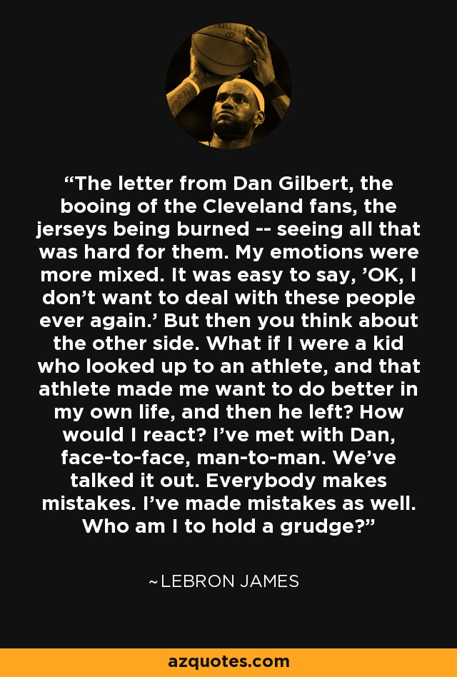 The letter from Dan Gilbert, the booing of the Cleveland fans, the jerseys being burned -- seeing all that was hard for them. My emotions were more mixed. It was easy to say, 'OK, I don't want to deal with these people ever again.' But then you think about the other side. What if I were a kid who looked up to an athlete, and that athlete made me want to do better in my own life, and then he left? How would I react? I've met with Dan, face-to-face, man-to-man. We've talked it out. Everybody makes mistakes. I've made mistakes as well. Who am I to hold a grudge? - LeBron James
