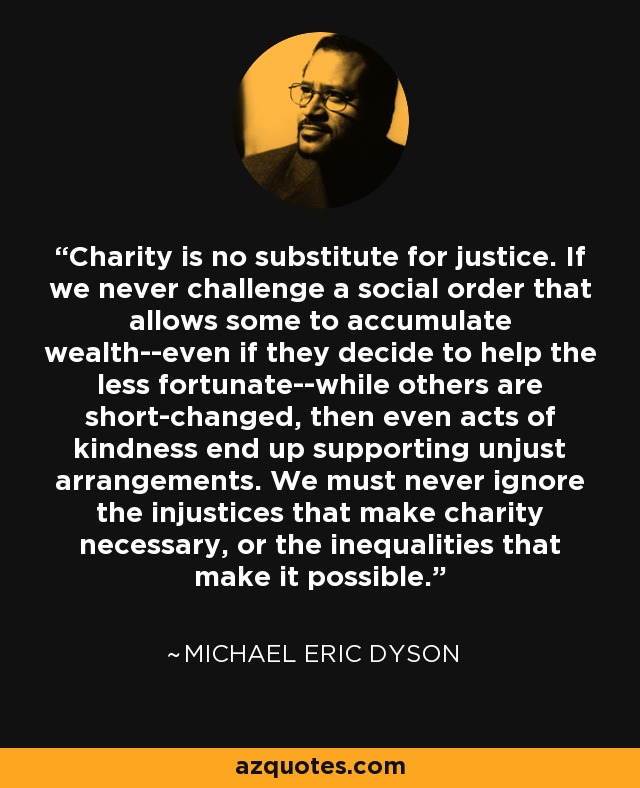 Charity is no substitute for justice. If we never challenge a social order that allows some to accumulate wealth--even if they decide to help the less fortunate--while others are short-changed, then even acts of kindness end up supporting unjust arrangements. We must never ignore the injustices that make charity necessary, or the inequalities that make it possible. - Michael Eric Dyson