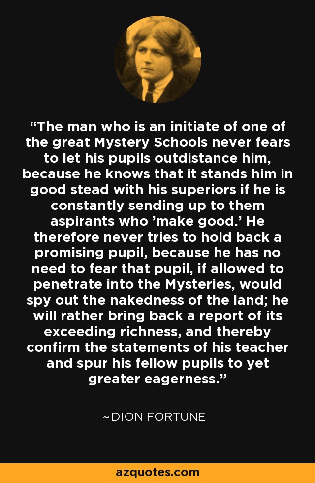The man who is an initiate of one of the great Mystery Schools never fears to let his pupils outdistance him, because he knows that it stands him in good stead with his superiors if he is constantly sending up to them aspirants who 'make good.' He therefore never tries to hold back a promising pupil, because he has no need to fear that pupil, if allowed to penetrate into the Mysteries, would spy out the nakedness of the land; he will rather bring back a report of its exceeding richness, and thereby confirm the statements of his teacher and spur his fellow pupils to yet greater eagerness. - Dion Fortune