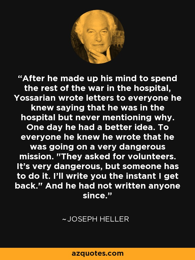 After he made up his mind to spend the rest of the war in the hospital, Yossarian wrote letters to everyone he knew saying that he was in the hospital but never mentioning why. One day he had a better idea. To everyone he knew he wrote that he was going on a very dangerous mission.