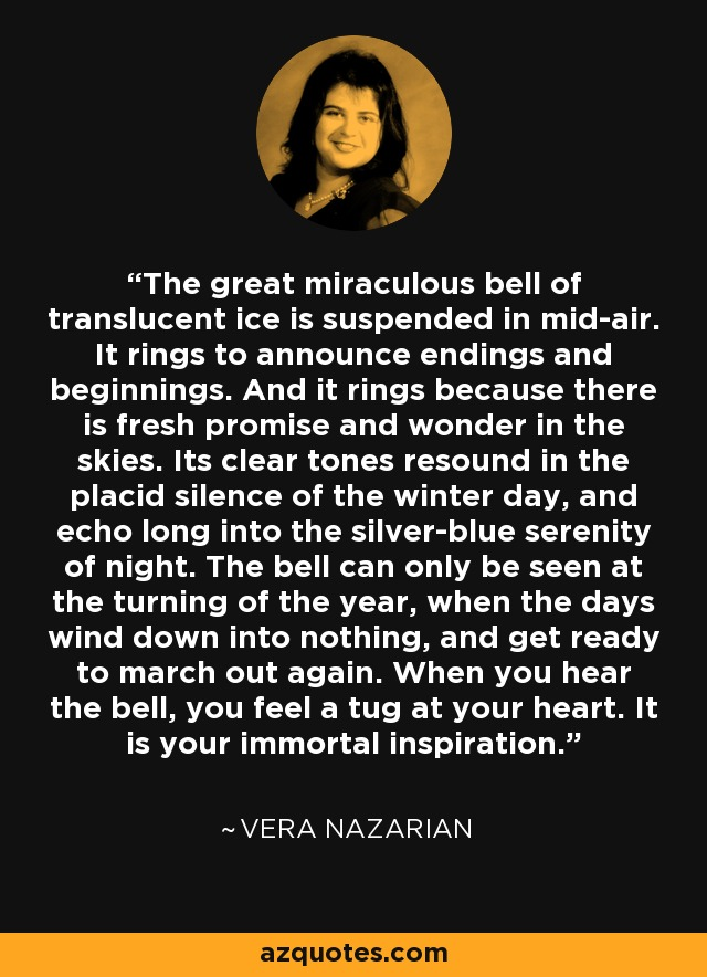 The great miraculous bell of translucent ice is suspended in mid-air. It rings to announce endings and beginnings. And it rings because there is fresh promise and wonder in the skies. Its clear tones resound in the placid silence of the winter day, and echo long into the silver-blue serenity of night. The bell can only be seen at the turning of the year, when the days wind down into nothing, and get ready to march out again. When you hear the bell, you feel a tug at your heart. It is your immortal inspiration. - Vera Nazarian