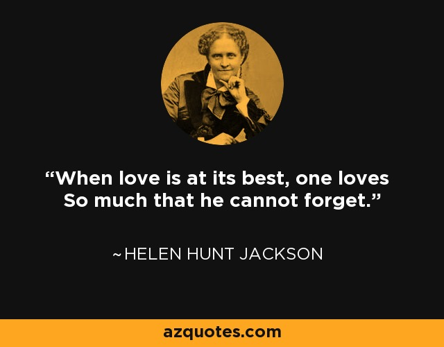 When love is at its best, one loves So much that he cannot forget. - Helen Hunt Jackson