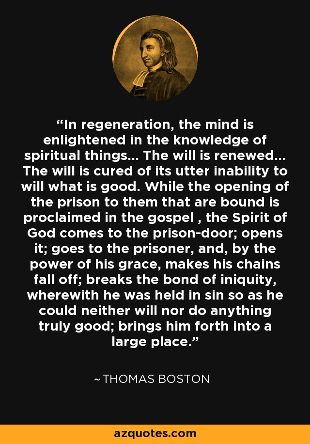 In regeneration, the mind is enlightened in the knowledge of spiritual things... The will is renewed... The will is cured of its utter inability to will what is good. While the opening of the prison to them that are bound is proclaimed in the gospel , the Spirit of God comes to the prison-door; opens it; goes to the prisoner, and, by the power of his grace, makes his chains fall off; breaks the bond of iniquity, wherewith he was held in sin so as he could neither will nor do anything truly good; brings him forth into a large place. - Thomas Boston