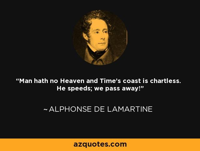 Man hath no Heaven and Time's coast is chartless. He speeds; we pass away! - Alphonse de Lamartine
