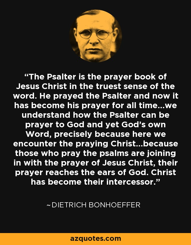 The Psalter is the prayer book of Jesus Christ in the truest sense of the word. He prayed the Psalter and now it has become his prayer for all time...we understand how the Psalter can be prayer to God and yet God's own Word, precisely because here we encounter the praying Christ...because those who pray the psalms are joining in with the prayer of Jesus Christ, their prayer reaches the ears of God. Christ has become their intercessor. - Dietrich Bonhoeffer