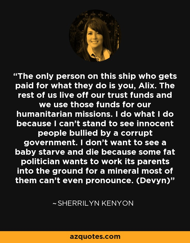 The only person on this ship who gets paid for what they do is you, Alix. The rest of us live off our trust funds and we use those funds for our humanitarian missions. I do what I do because I can't stand to see innocent people bullied by a corrupt government. I don't want to see a baby starve and die because some fat politician wants to work its parents into the ground for a mineral most of them can't even pronounce. (Devyn) - Sherrilyn Kenyon