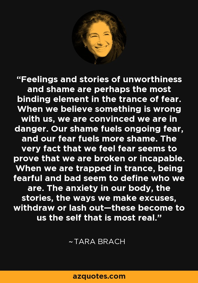 Feelings and stories of unworthiness and shame are perhaps the most binding element in the trance of fear. When we believe something is wrong with us, we are convinced we are in danger. Our shame fuels ongoing fear, and our fear fuels more shame. The very fact that we feel fear seems to prove that we are broken or incapable. When we are trapped in trance, being fearful and bad seem to define who we are. The anxiety in our body, the stories, the ways we make excuses, withdraw or lash out—these become to us the self that is most real. - Tara Brach
